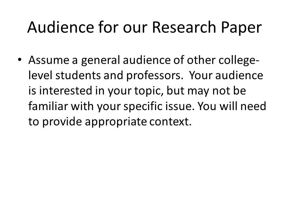 Audience for our Research Paper Assume a general audience of other college- level students and professors. Your audience is interested in your topic,