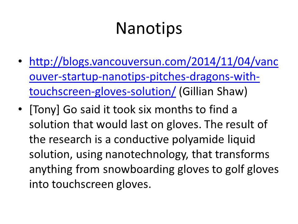 Nanotips http://blogs.vancouversun.com/2014/11/04/vanc ouver-startup-nanotips-pitches-dragons-with- touchscreen-gloves-solution/ (Gillian Shaw) http://blogs.vancouversun.com/2014/11/04/vanc ouver-startup-nanotips-pitches-dragons-with- touchscreen-gloves-solution/ [Tony] Go said it took six months to find a solution that would last on gloves.