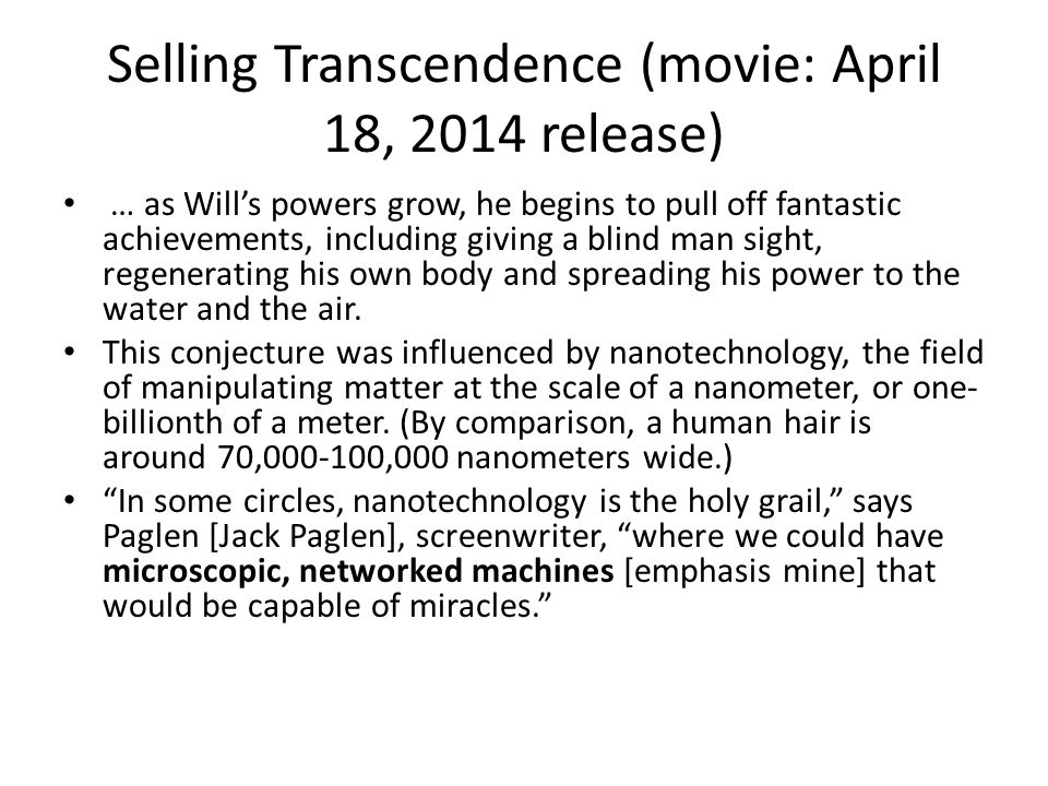 Selling Transcendence (movie: April 18, 2014 release) … as Will's powers grow, he begins to pull off fantastic achievements, including giving a blind man sight, regenerating his own body and spreading his power to the water and the air.