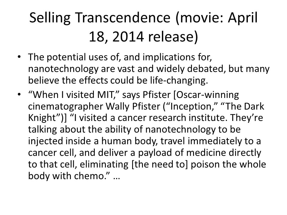 Selling Transcendence (movie: April 18, 2014 release) The potential uses of, and implications for, nanotechnology are vast and widely debated, but many believe the effects could be life-changing.