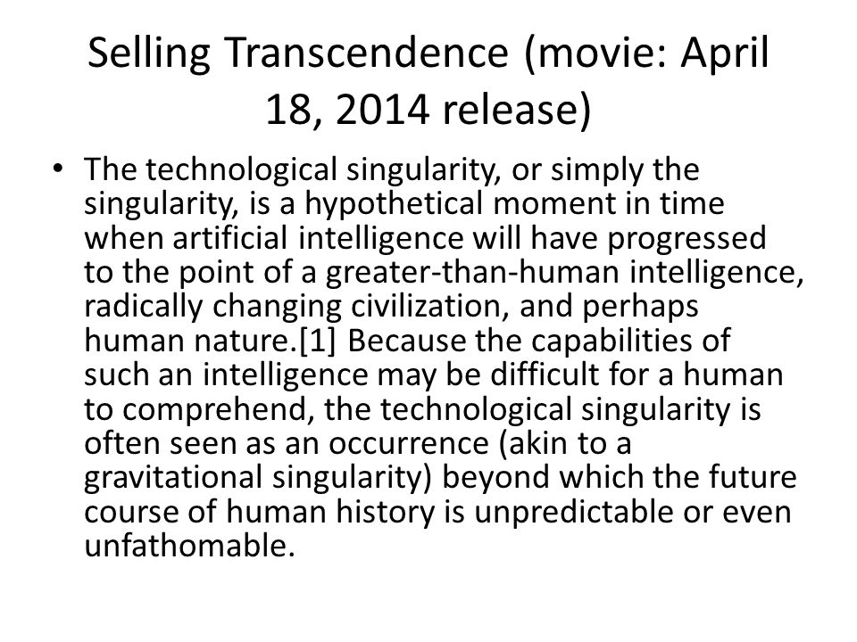 Selling Transcendence (movie: April 18, 2014 release) The technological singularity, or simply the singularity, is a hypothetical moment in time when artificial intelligence will have progressed to the point of a greater-than-human intelligence, radically changing civilization, and perhaps human nature.[1] Because the capabilities of such an intelligence may be difficult for a human to comprehend, the technological singularity is often seen as an occurrence (akin to a gravitational singularity) beyond which the future course of human history is unpredictable or even unfathomable.