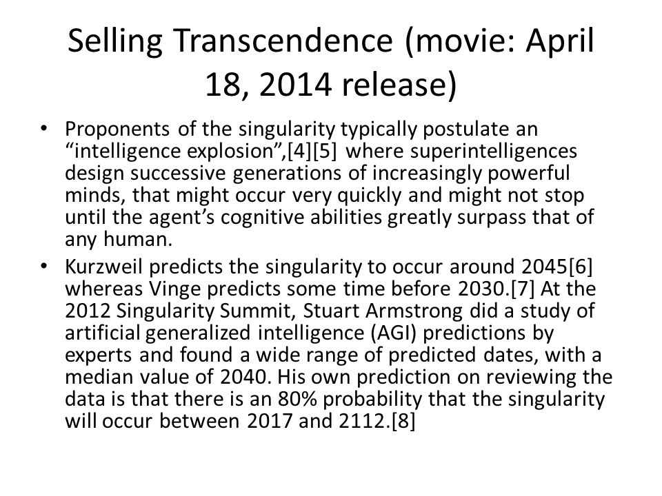 Selling Transcendence (movie: April 18, 2014 release) Proponents of the singularity typically postulate an intelligence explosion ,[4][5] where superintelligences design successive generations of increasingly powerful minds, that might occur very quickly and might not stop until the agent's cognitive abilities greatly surpass that of any human.
