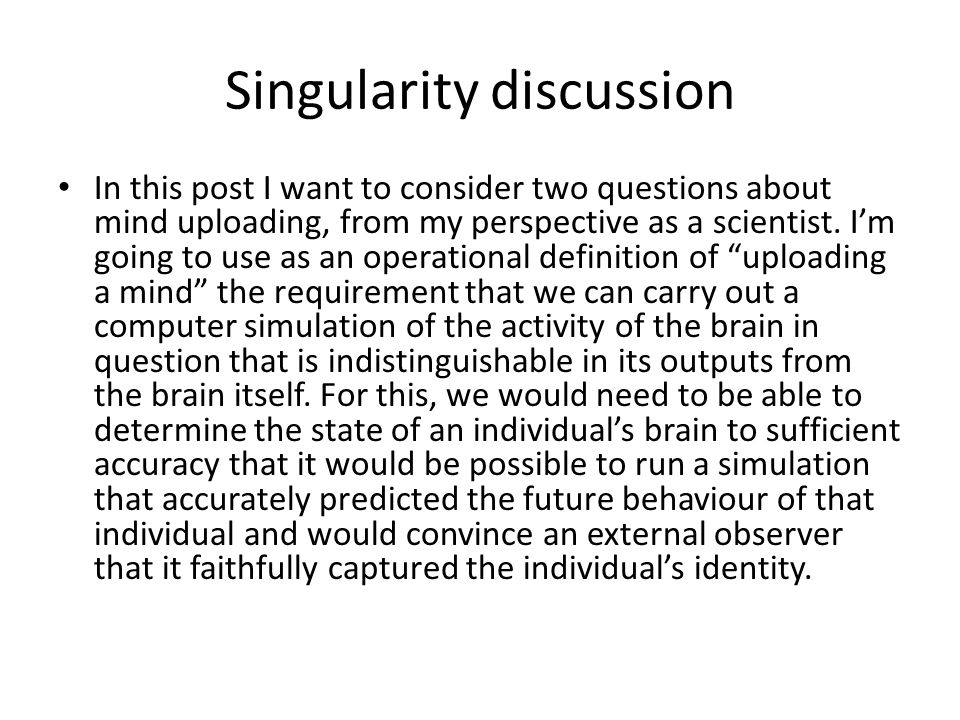 Singularity discussion In this post I want to consider two questions about mind uploading, from my perspective as a scientist.