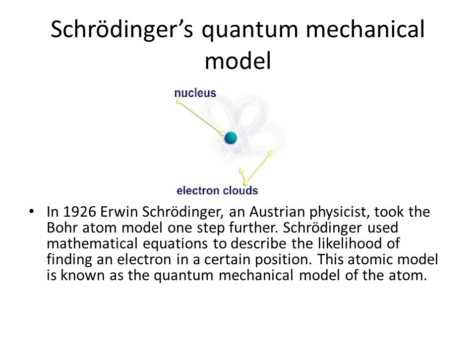 Schrödinger's quantum mechanical model In 1926 Erwin Schrödinger, an Austrian physicist, took the Bohr atom model one step further.