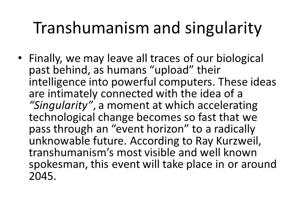 Transhumanism and singularity Finally, we may leave all traces of our biological past behind, as humans upload their intelligence into powerful computers.