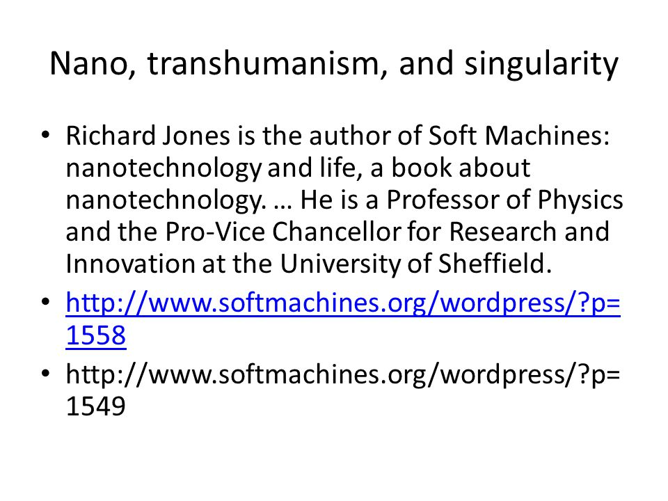 Nano, transhumanism, and singularity Richard Jones is the author of Soft Machines: nanotechnology and life, a book about nanotechnology.