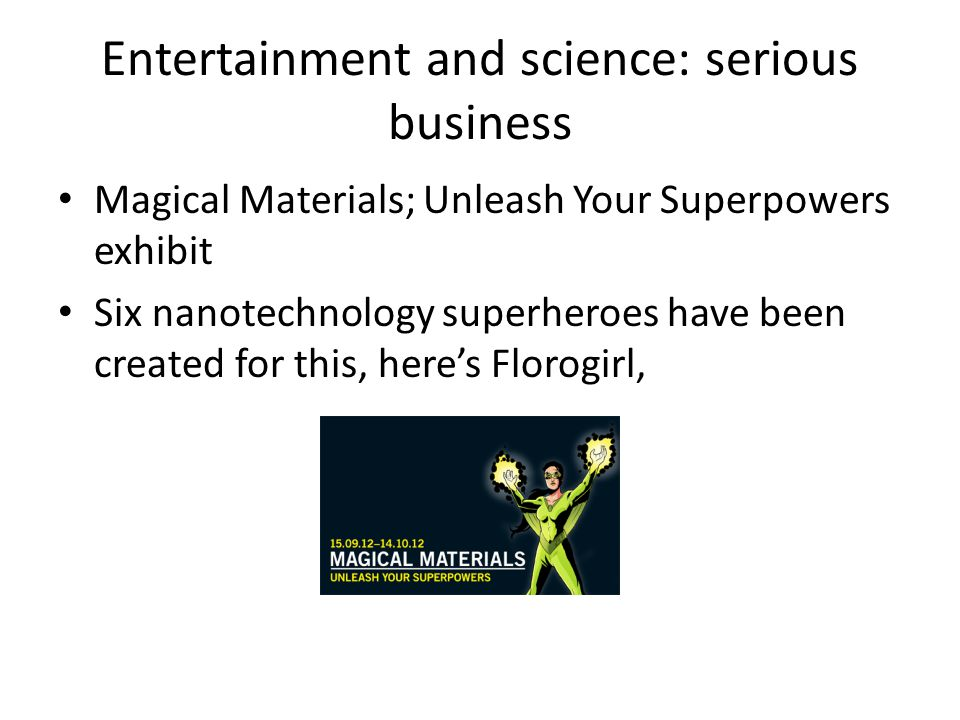 Entertainment and science: serious business Magical Materials; Unleash Your Superpowers exhibit Six nanotechnology superheroes have been created for this, here's Florogirl,