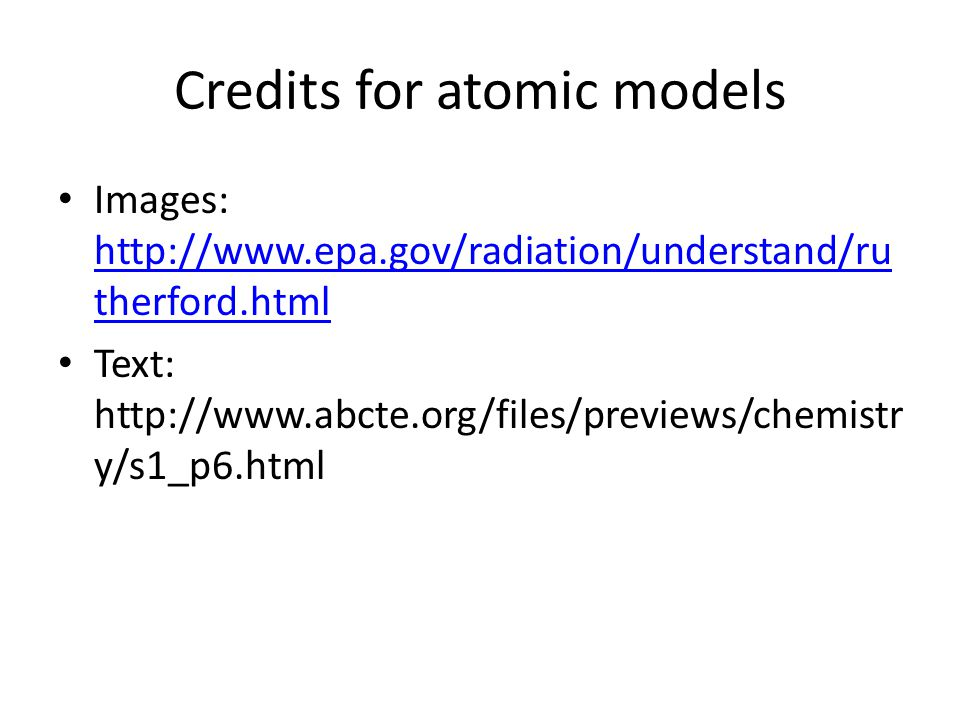Credits for atomic models Images: http://www.epa.gov/radiation/understand/ru therford.html http://www.epa.gov/radiation/understand/ru therford.html Text: http://www.abcte.org/files/previews/chemistr y/s1_p6.html