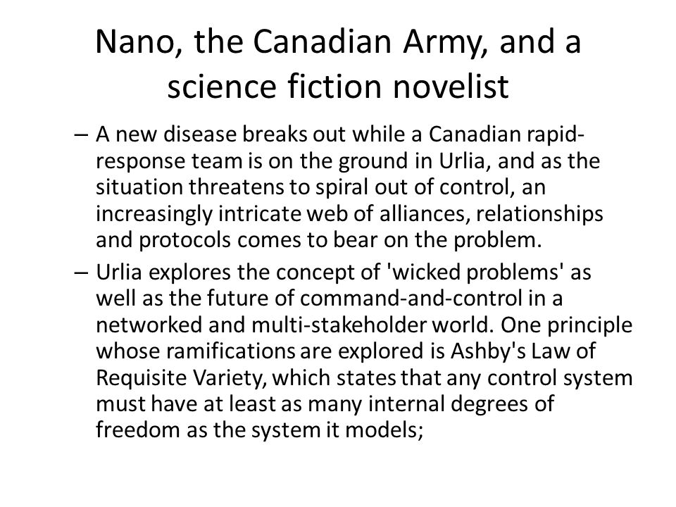 Nano, the Canadian Army, and a science fiction novelist – A new disease breaks out while a Canadian rapid- response team is on the ground in Urlia, and as the situation threatens to spiral out of control, an increasingly intricate web of alliances, relationships and protocols comes to bear on the problem.