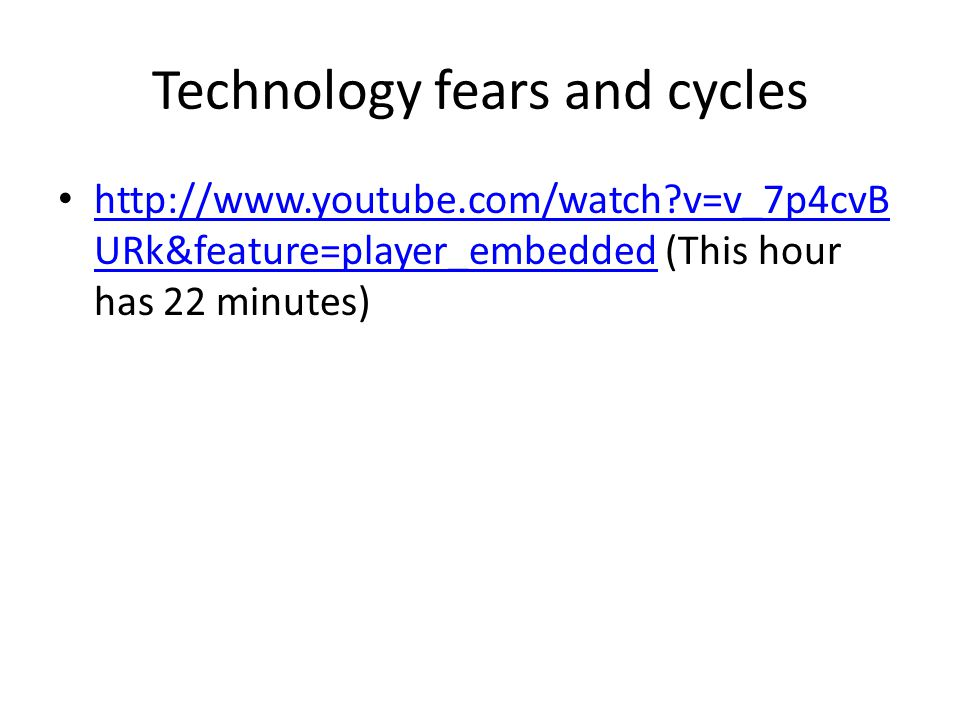 Technology fears and cycles http://www.youtube.com/watch v=v_7p4cvB URk&feature=player_embedded (This hour has 22 minutes) http://www.youtube.com/watch v=v_7p4cvB URk&feature=player_embedded