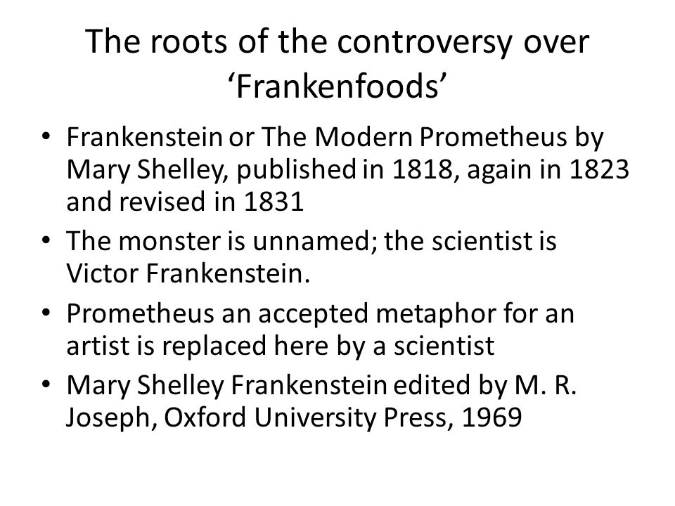 The roots of the controversy over 'Frankenfoods' Frankenstein or The Modern Prometheus by Mary Shelley, published in 1818, again in 1823 and revised in 1831 The monster is unnamed; the scientist is Victor Frankenstein.
