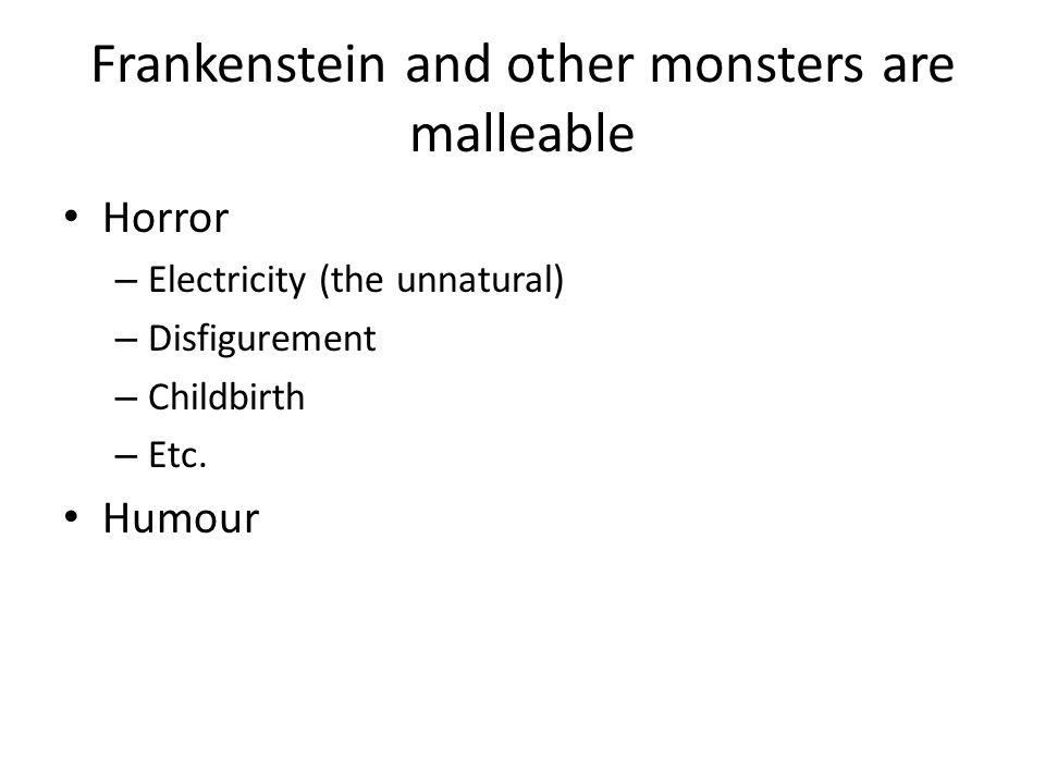 Frankenstein and other monsters are malleable Horror – Electricity (the unnatural) – Disfigurement – Childbirth – Etc.