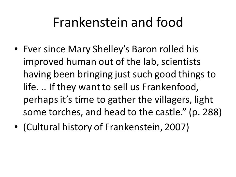 Frankenstein and food Ever since Mary Shelley's Baron rolled his improved human out of the lab, scientists having been bringing just such good things to life...