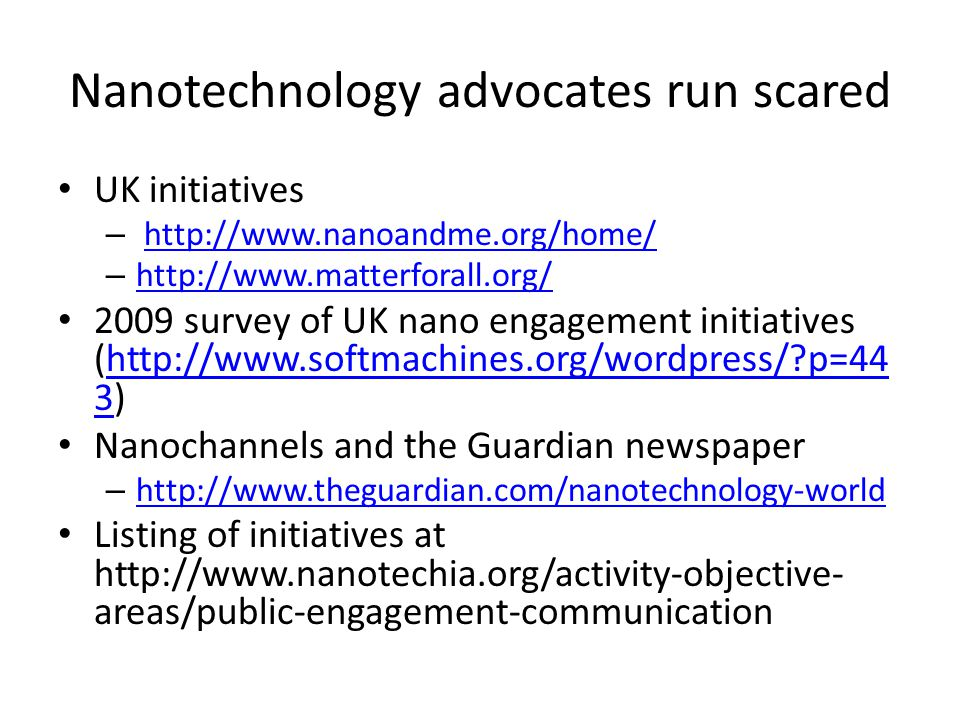 Nanotechnology advocates run scared UK initiatives – http://www.nanoandme.org/home/http://www.nanoandme.org/home/ – http://www.matterforall.org/ http://www.matterforall.org/ 2009 survey of UK nano engagement initiatives (http://www.softmachines.org/wordpress/ p=44 3)http://www.softmachines.org/wordpress/ p=44 3 Nanochannels and the Guardian newspaper – http://www.theguardian.com/nanotechnology-world http://www.theguardian.com/nanotechnology-world Listing of initiatives at http://www.nanotechia.org/activity-objective- areas/public-engagement-communication