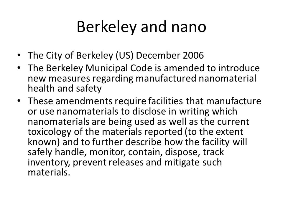 Berkeley and nano The City of Berkeley (US) December 2006 The Berkeley Municipal Code is amended to introduce new measures regarding manufactured nanomaterial health and safety These amendments require facilities that manufacture or use nanomaterials to disclose in writing which nanomaterials are being used as well as the current toxicology of the materials reported (to the extent known) and to further describe how the facility will safely handle, monitor, contain, dispose, track inventory, prevent releases and mitigate such materials.