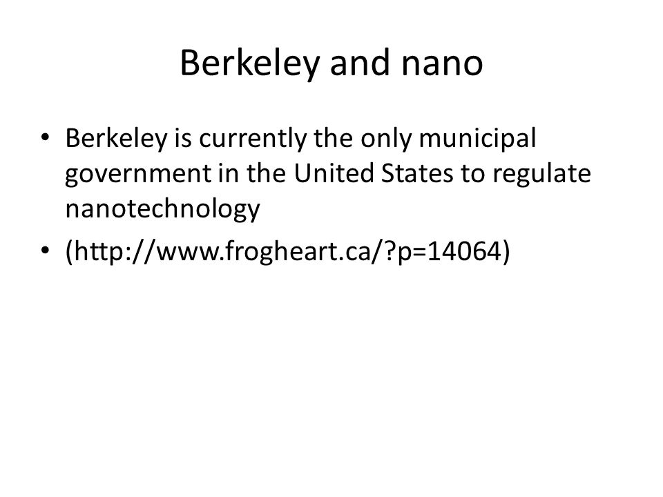 Berkeley and nano Berkeley is currently the only municipal government in the United States to regulate nanotechnology (http://www.frogheart.ca/ p=14064)