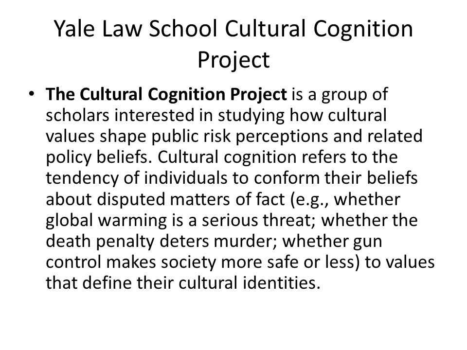 Yale Law School Cultural Cognition Project The Cultural Cognition Project is a group of scholars interested in studying how cultural values shape public risk perceptions and related policy beliefs.