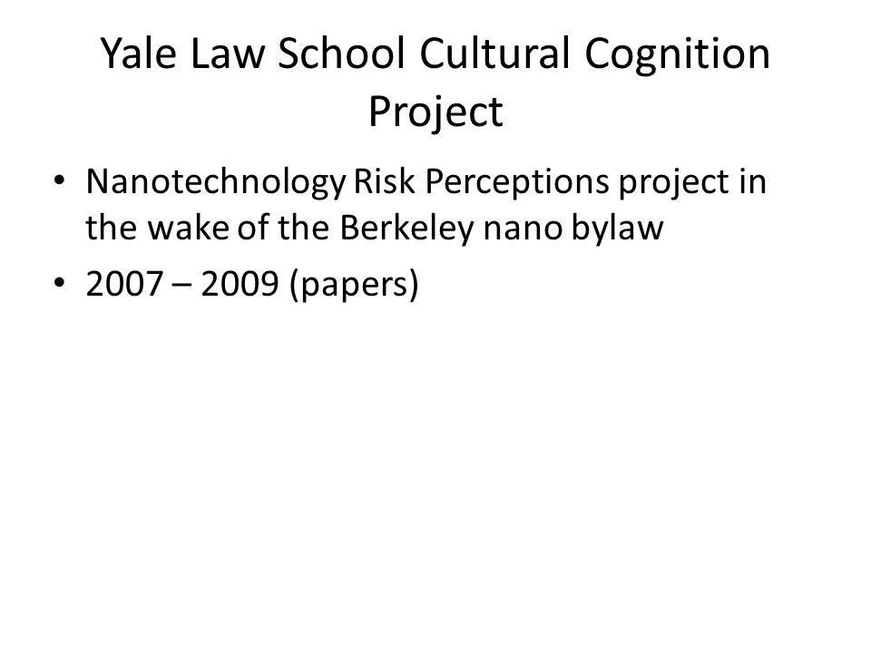 Yale Law School Cultural Cognition Project Nanotechnology Risk Perceptions project in the wake of the Berkeley nano bylaw 2007 – 2009 (papers)