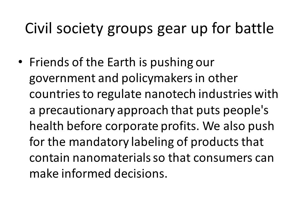 Civil society groups gear up for battle Friends of the Earth is pushing our government and policymakers in other countries to regulate nanotech industries with a precautionary approach that puts people s health before corporate profits.