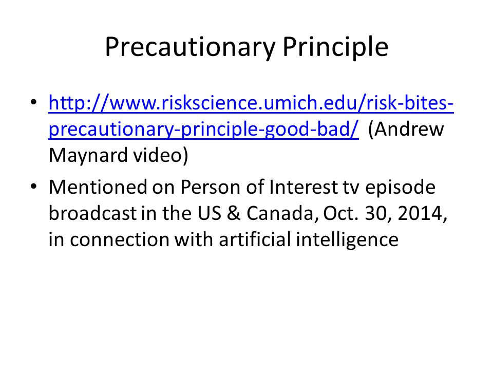 Precautionary Principle http://www.riskscience.umich.edu/risk-bites- precautionary-principle-good-bad/ (Andrew Maynard video) http://www.riskscience.umich.edu/risk-bites- precautionary-principle-good-bad/ Mentioned on Person of Interest tv episode broadcast in the US & Canada, Oct.