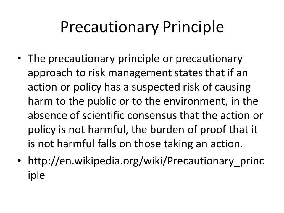 Precautionary Principle The precautionary principle or precautionary approach to risk management states that if an action or policy has a suspected risk of causing harm to the public or to the environment, in the absence of scientific consensus that the action or policy is not harmful, the burden of proof that it is not harmful falls on those taking an action.