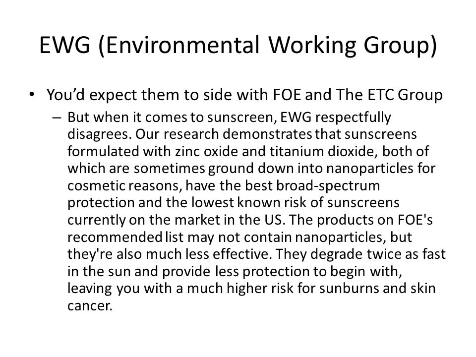 EWG (Environmental Working Group) You'd expect them to side with FOE and The ETC Group – But when it comes to sunscreen, EWG respectfully disagrees.