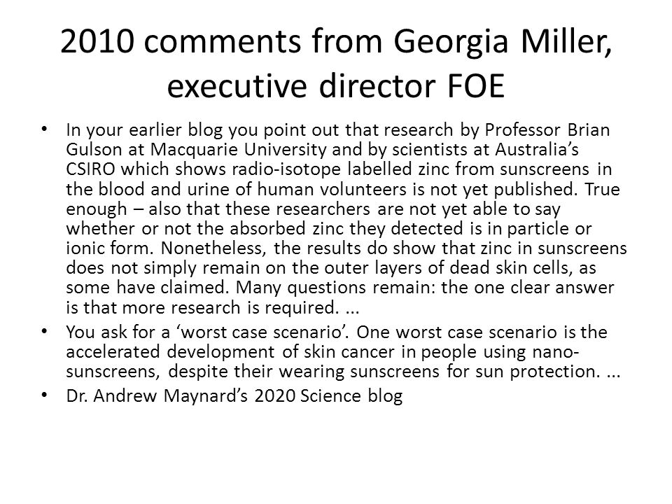 2010 comments from Georgia Miller, executive director FOE In your earlier blog you point out that research by Professor Brian Gulson at Macquarie University and by scientists at Australia's CSIRO which shows radio-isotope labelled zinc from sunscreens in the blood and urine of human volunteers is not yet published.