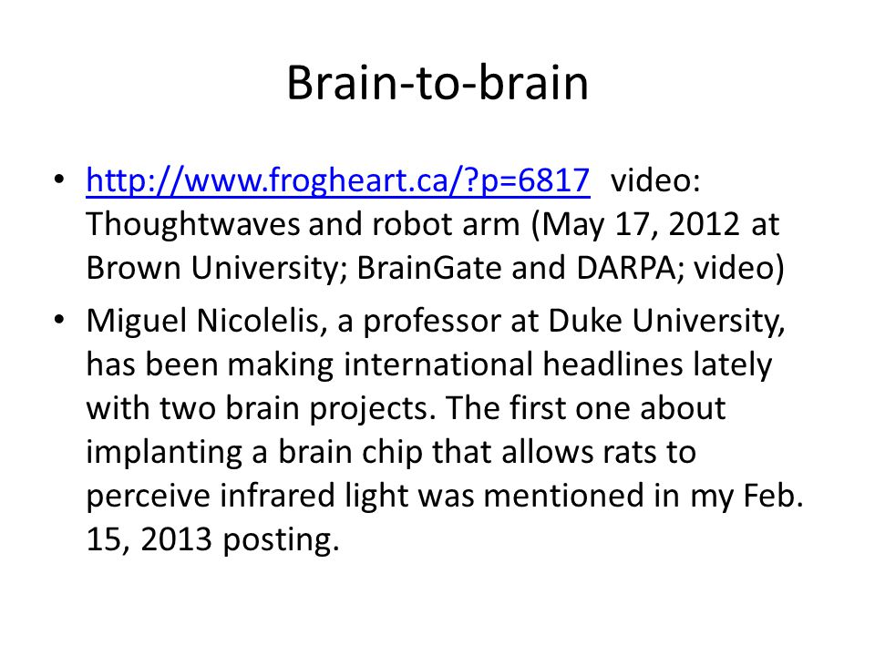 Brain-to-brain http://www.frogheart.ca/ p=6817 video: Thoughtwaves and robot arm (May 17, 2012 at Brown University; BrainGate and DARPA; video) http://www.frogheart.ca/ p=6817 Miguel Nicolelis, a professor at Duke University, has been making international headlines lately with two brain projects.