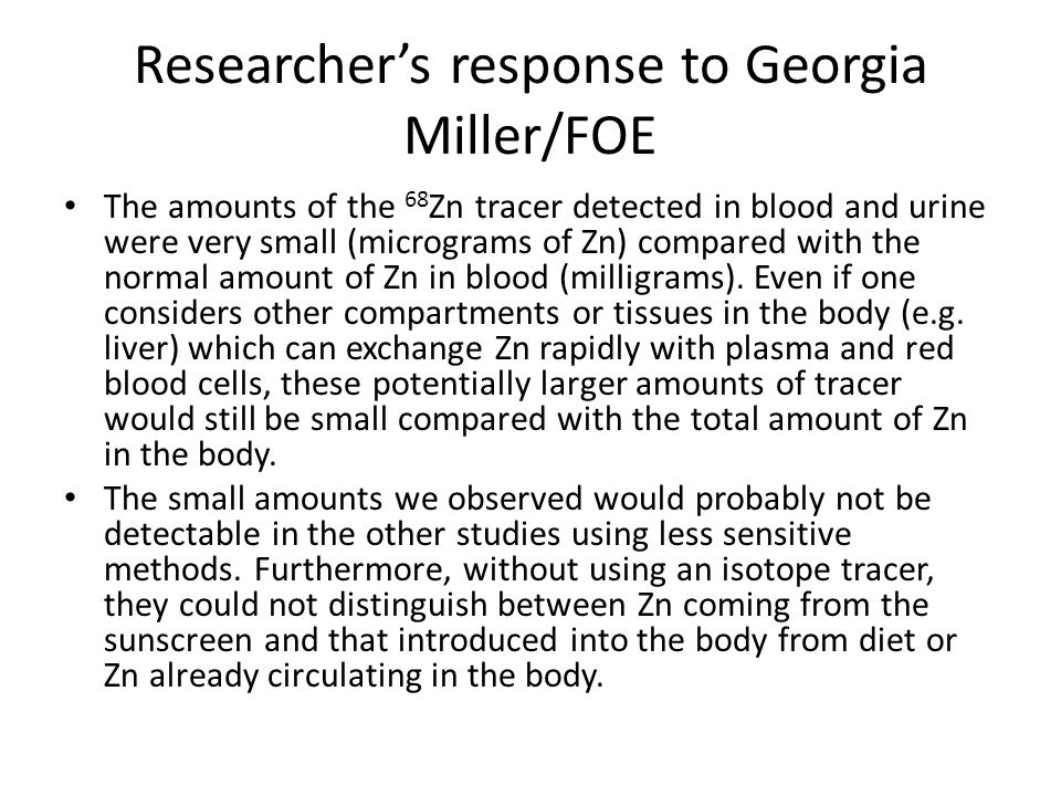 Researcher's response to Georgia Miller/FOE The amounts of the 68 Zn tracer detected in blood and urine were very small (micrograms of Zn) compared with the normal amount of Zn in blood (milligrams).