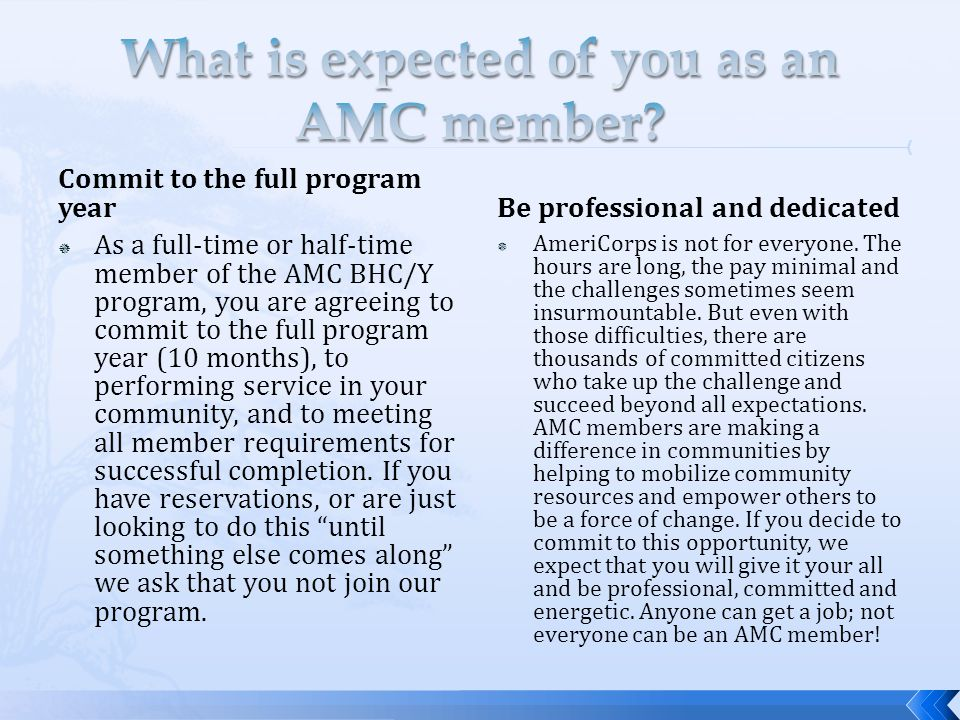 Commit to the full program year  As a full-time or half-time member of the AMC BHC/Y program, you are agreeing to commit to the full program year (10 months), to performing service in your community, and to meeting all member requirements for successful completion.