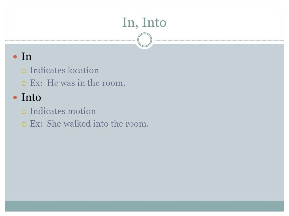 In, Into In  Indicates location  Ex: He was in the room. Into  Indicates motion  Ex: She walked into the room.