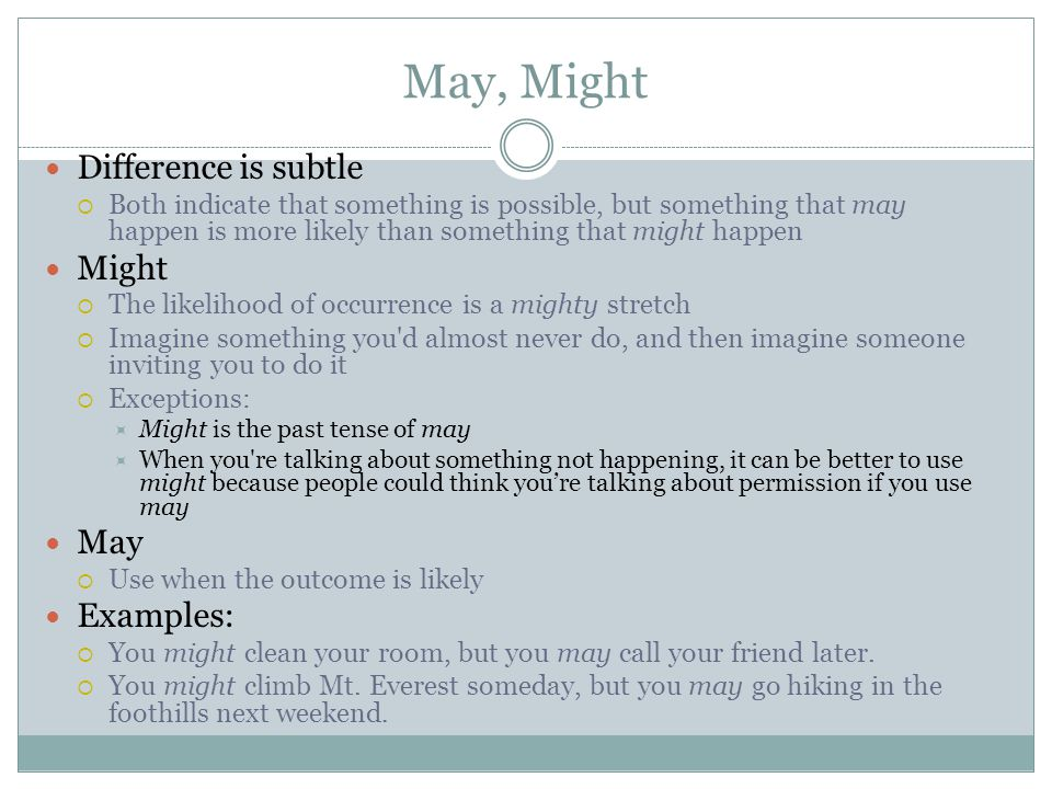 May, Might Difference is subtle  Both indicate that something is possible, but something that may happen is more likely than something that might happen Might  The likelihood of occurrence is a mighty stretch  Imagine something you d almost never do, and then imagine someone inviting you to do it  Exceptions:  Might is the past tense of may  When you re talking about something not happening, it can be better to use might because people could think you're talking about permission if you use may May  Use when the outcome is likely Examples:  You might clean your room, but you may call your friend later.