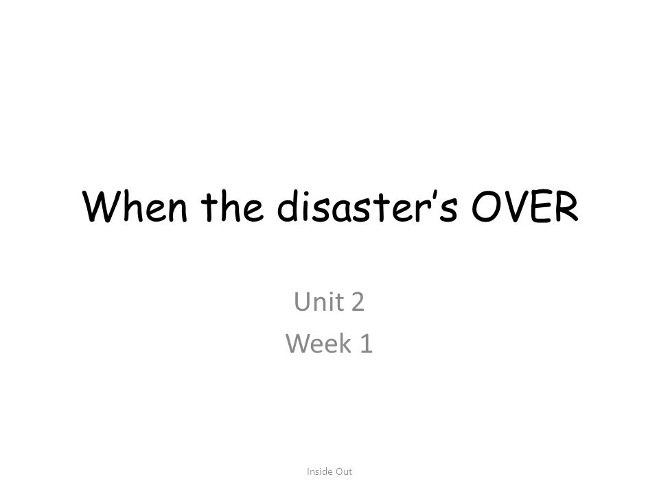 When the disaster's OVER Unit 2 Week 1 Inside Out