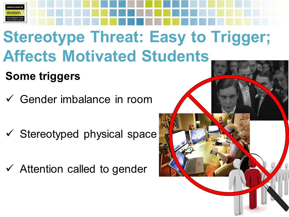 Stereotype Threat: Easy to Trigger; Affects Motivated Students Some triggers Gender imbalance in room Stereotyped physical space Attention called to gender