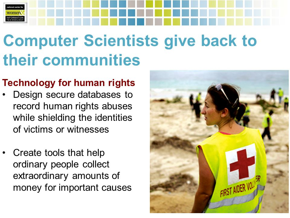 Computer Scientists give back to their communities Technology for human rights Design secure databases to record human rights abuses while shielding the identities of victims or witnesses Create tools that help ordinary people collect extraordinary amounts of money for important causes