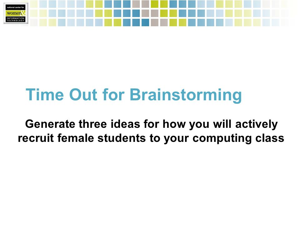 Time Out for Brainstorming Generate three ideas for how you will actively recruit female students to your computing class