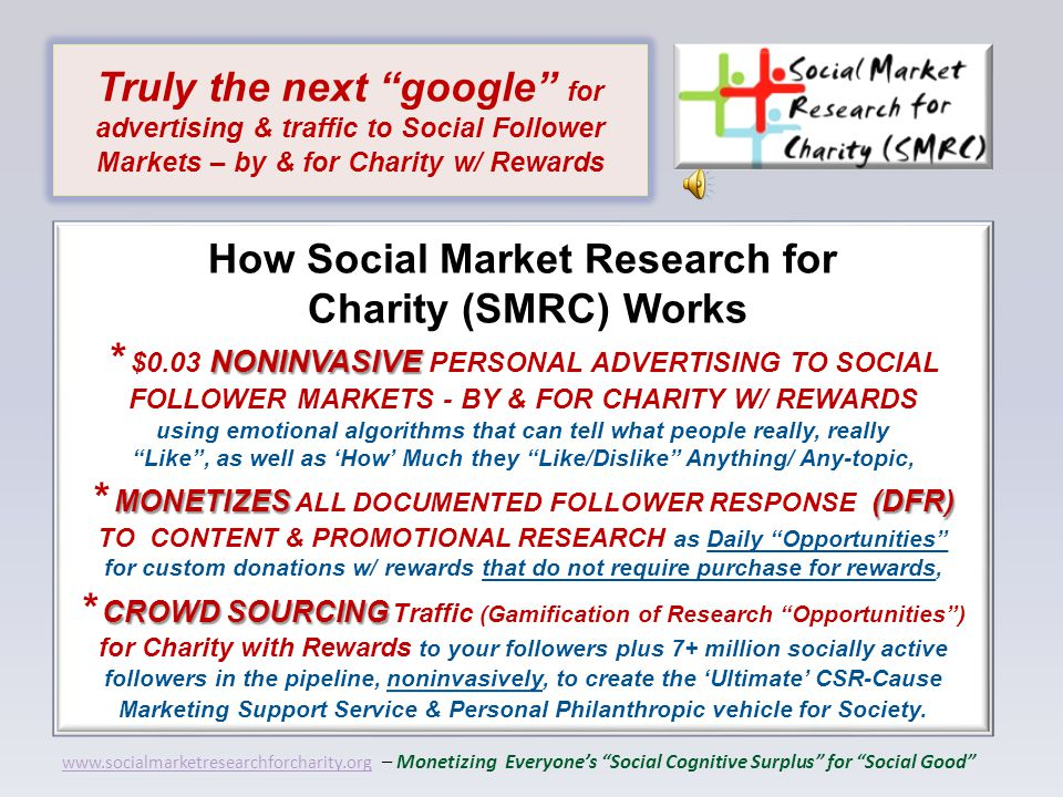 NONINVASIVE MONETIZES(DFR) CROWD SOURCING How Social Market Research for Charity (SMRC) Works * $0.03 NONINVASIVE PERSONAL ADVERTISING TO SOCIAL FOLLOWER MARKETS - BY & FOR CHARITY W/ REWARDS using emotional algorithms that can tell what people really, really Like , as well as 'How' Much they Like/Dislike Anything/ Any-topic, * MONETIZES ALL DOCUMENTED FOLLOWER RESPONSE (DFR) TO CONTENT & PROMOTIONAL RESEARCH as Daily Opportunities for custom donations w/ rewards that do not require purchase for rewards, * CROWD SOURCING Traffic (Gamification of Research Opportunities ) for Charity with Rewards to your followers plus 7+ million socially active followers in the pipeline, noninvasively, to create the 'Ultimate' CSR-Cause Marketing Support Service & Personal Philanthropic vehicle for Society.