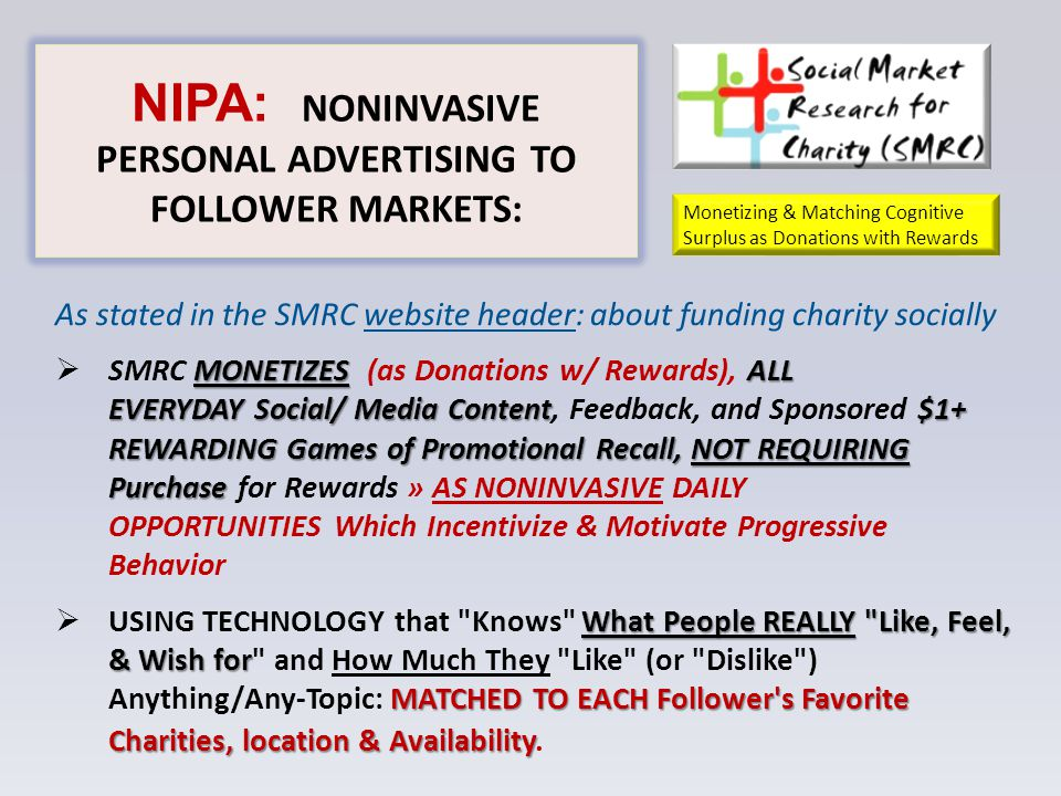 NIPA: NONINVASIVE PERSONAL ADVERTISING TO FOLLOWER MARKETS: As stated in the SMRC website header: about funding charity socially MONETIZESALL EVERYDAY Social/ Media Content$1+ REWARDING Games of Promotional Recall, NOT REQUIRING Purchase  SMRC MONETIZES (as Donations w/ Rewards), ALL EVERYDAY Social/ Media Content, Feedback, and Sponsored $1+ REWARDING Games of Promotional Recall, NOT REQUIRING Purchase for Rewards » AS NONINVASIVE DAILY OPPORTUNITIES Which Incentivize & Motivate Progressive Behavior What People REALLY Like, Feel, & Wish for MATCHED TO EACH Follower s Favorite Charities, location & Availability  USING TECHNOLOGY that Knows What People REALLY Like, Feel, & Wish for and How Much They Like (or Dislike ) Anything/Any-Topic: MATCHED TO EACH Follower s Favorite Charities, location & Availability.