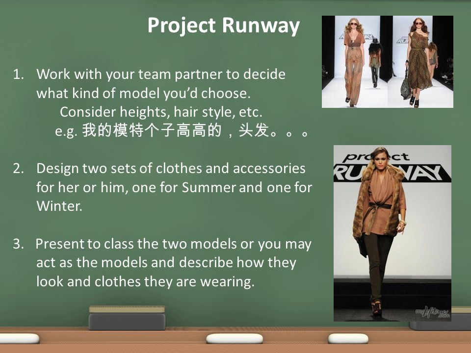 Project Runway 1.Work with your team partner to decide what kind of model you'd choose. Consider heights, hair style, etc. e.g. 我的模特个子高高的,头发。。。 2.Desi