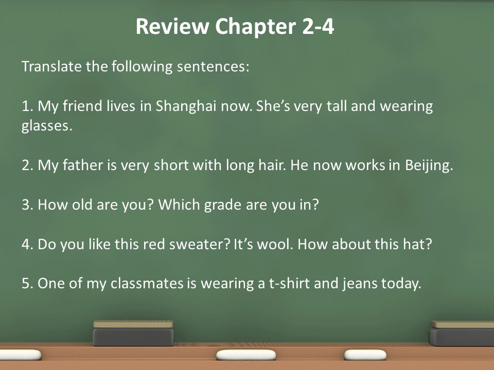 Review Chapter 2-4 Translate the following sentences: 1. My friend lives in Shanghai now. She's very tall and wearing glasses. 2. My father is very sh