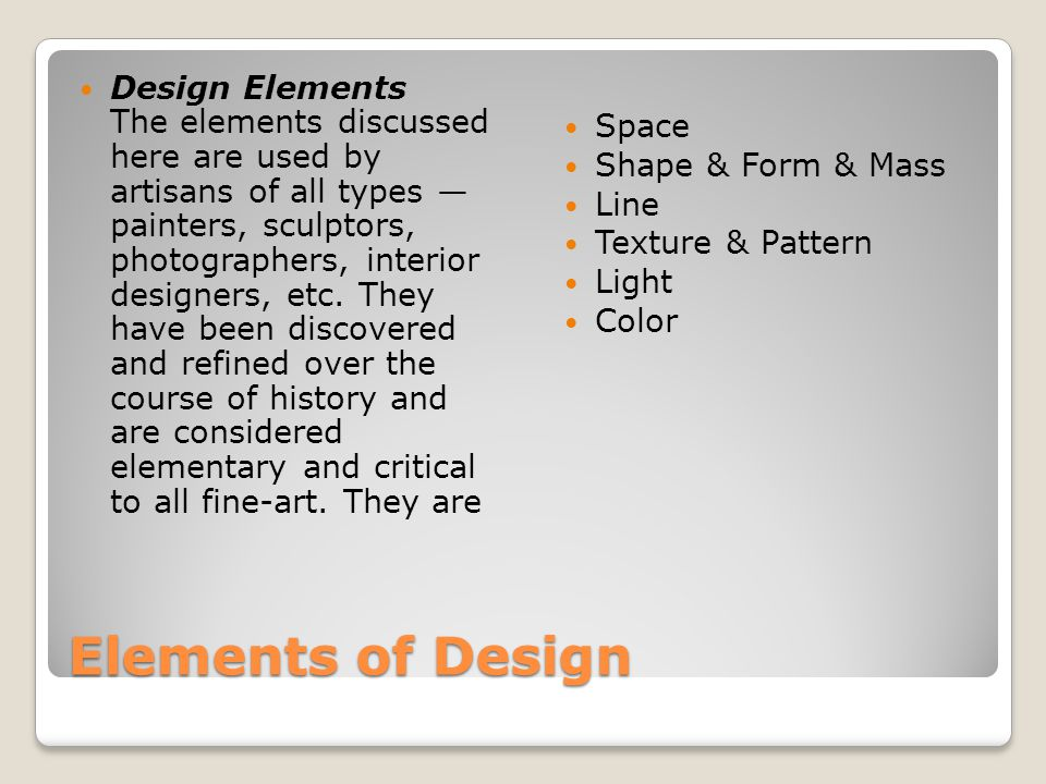 Elements of Design Design Elements The elements discussed here are used by artisans of all types — painters, sculptors, photographers, interior design