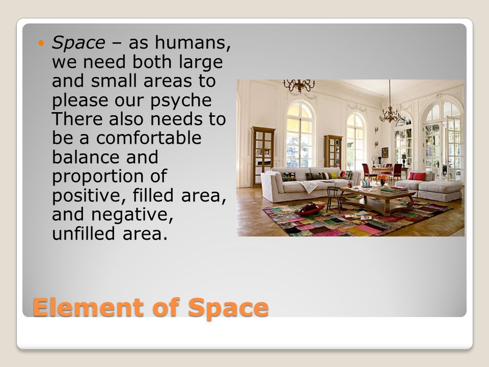 Element of Space Space – as humans, we need both large and small areas to please our psyche There also needs to be a comfortable balance and proportio