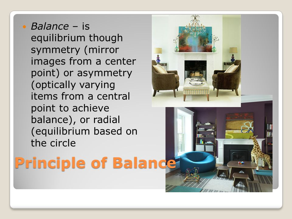 Principle of Balance Balance – is equilibrium though symmetry (mirror images from a center point) or asymmetry (optically varying items from a central