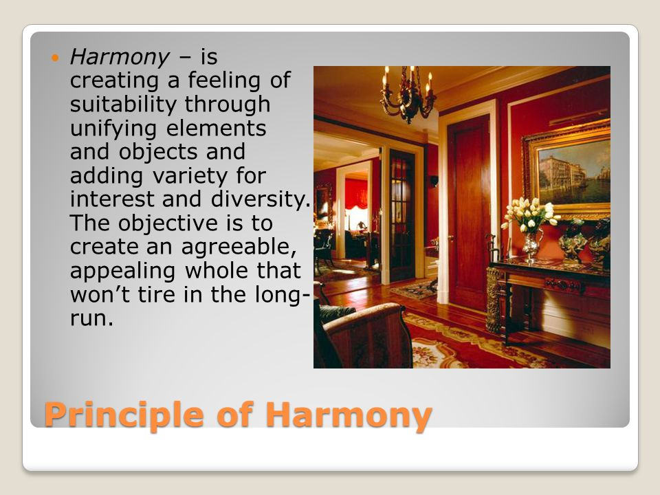 Principle of Harmony Harmony – is creating a feeling of suitability through unifying elements and objects and adding variety for interest and diversit