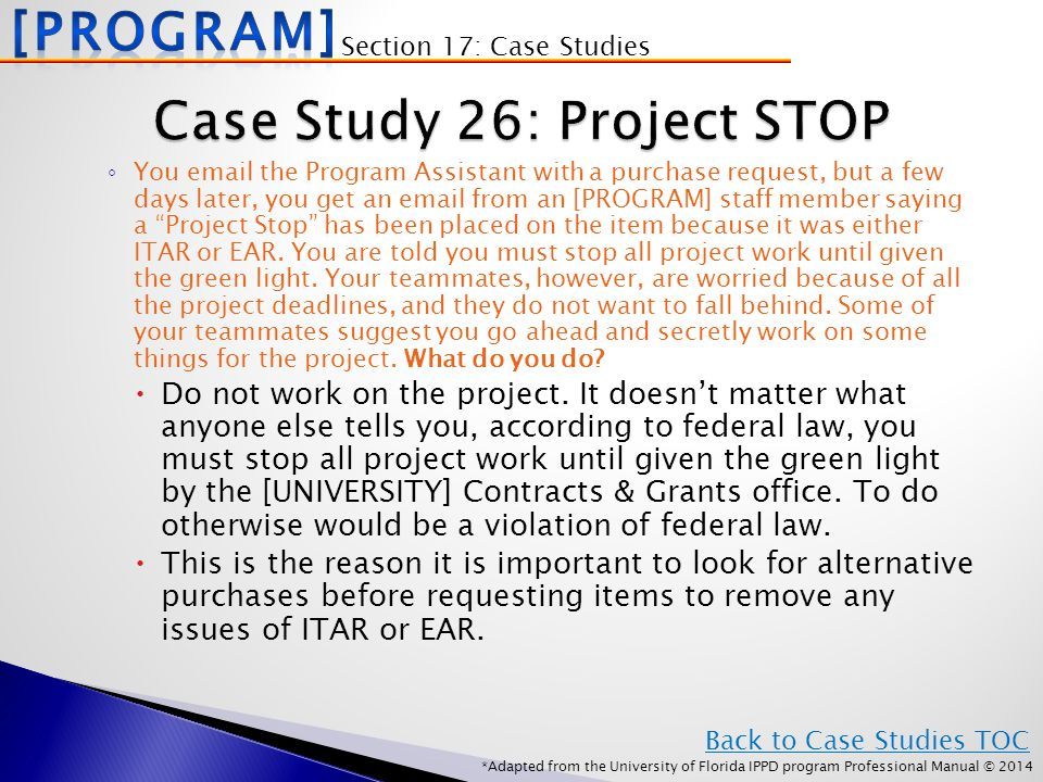 *Adapted from the University of Florida IPPD program Professional Manual © 2014 ◦ You email the Program Assistant with a purchase request, but a few days later, you get an email from an [PROGRAM] staff member saying a Project Stop has been placed on the item because it was either ITAR or EAR.