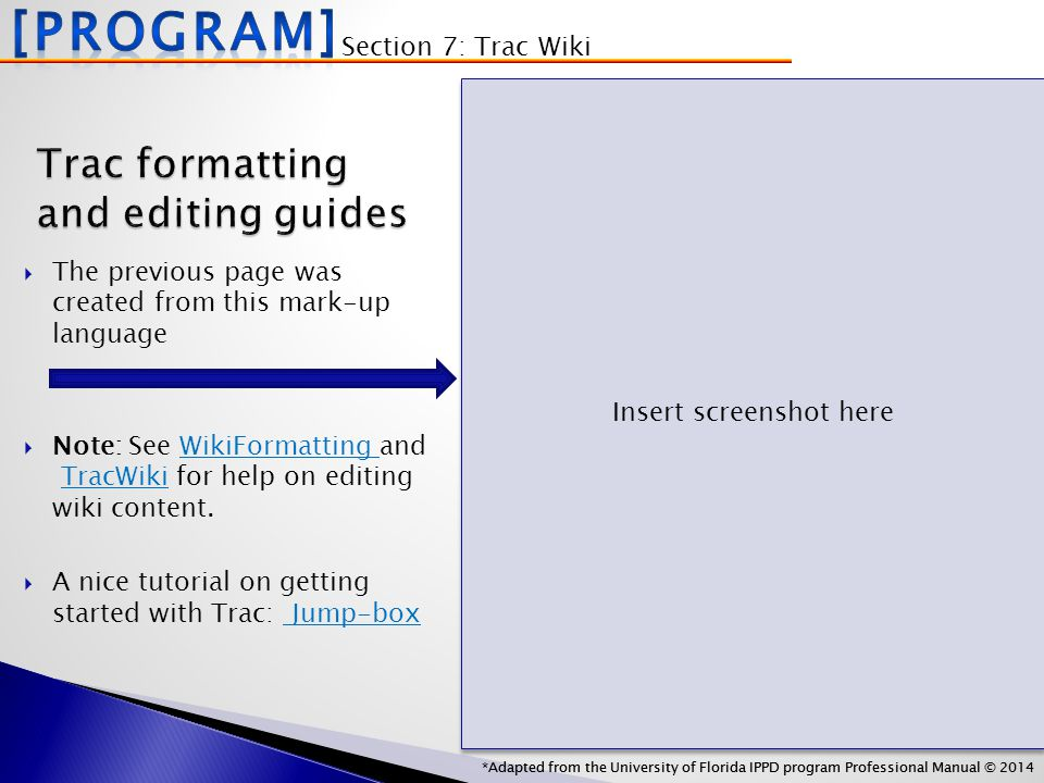 *Adapted from the University of Florida IPPD program Professional Manual © 2014 Trac formatting and editing guides  The previous page was created from this mark-up language  Note: See WikiFormatting and TracWiki for help on editing wiki content.WikiFormatting TracWiki  A nice tutorial on getting started with Trac: Jump-box Jump-box Section 7: Trac Wiki *Adapted from the University of Florida IPPD program Professional Manual © 2014 Insert screenshot here