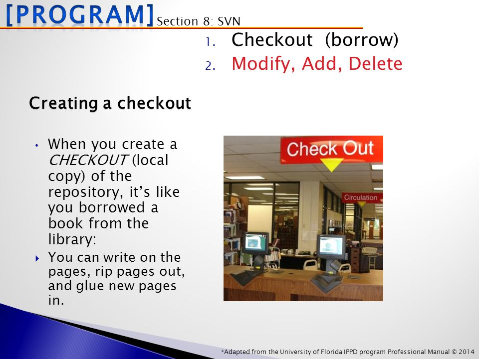 *Adapted from the University of Florida IPPD program Professional Manual © 2014 Creating a checkout When you create a CHECKOUT (local copy) of the repository, it's like you borrowed a book from the library:  You can write on the pages, rip pages out, and glue new pages in.