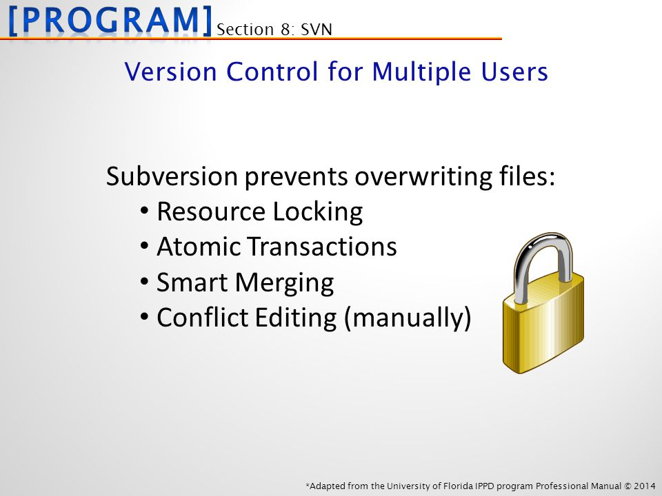 *Adapted from the University of Florida IPPD program Professional Manual © 2014 Subversion prevents overwriting files: Resource Locking Atomic Transactions Smart Merging Conflict Editing (manually) Section 8: SVN