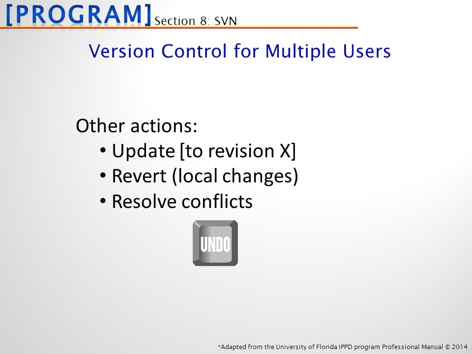 *Adapted from the University of Florida IPPD program Professional Manual © 2014 Other actions: Update [to revision X] Revert (local changes) Resolve conflicts Section 8: SVN