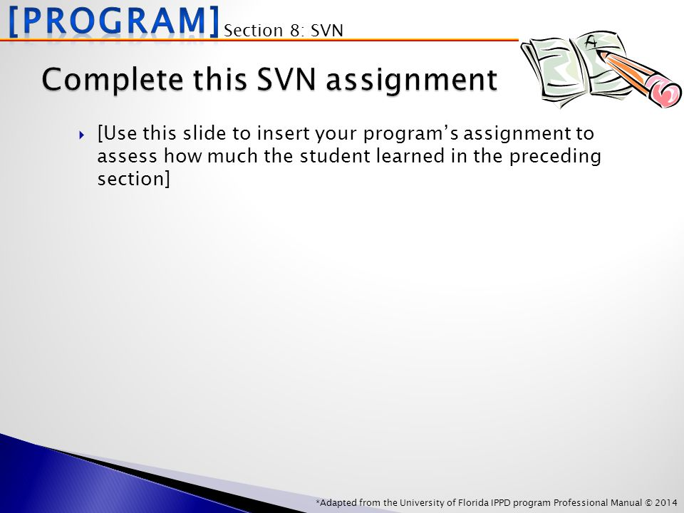 *Adapted from the University of Florida IPPD program Professional Manual © 2014 Section 8: SVN  [Use this slide to insert your program's assignment to assess how much the student learned in the preceding section]